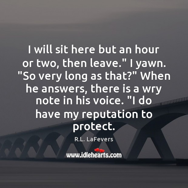 """I will sit here but an hour or two, then leave."""" I R.L. LaFevers Picture Quote"""