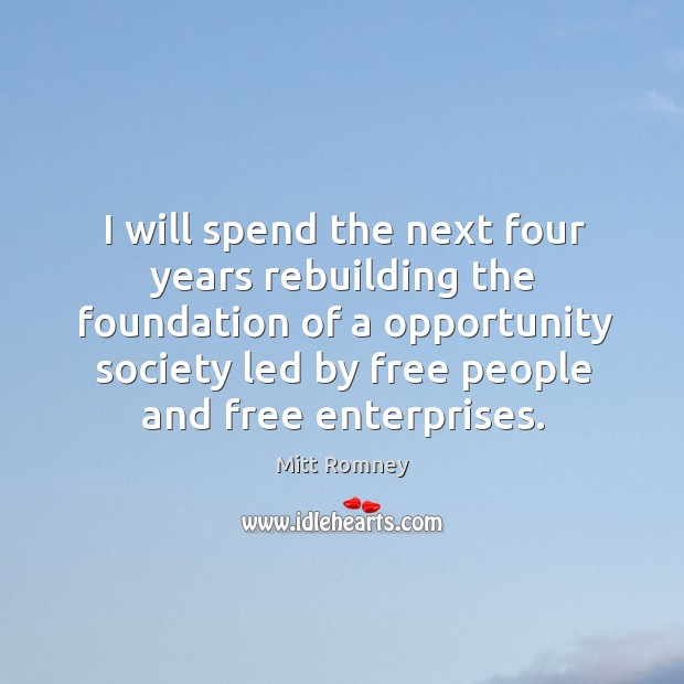 I will spend the next four years rebuilding the foundation of a opportunity society led by free people and free enterprises. Image