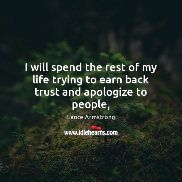 I will spend the rest of my life trying to earn back trust and apologize to people, Lance Armstrong Picture Quote
