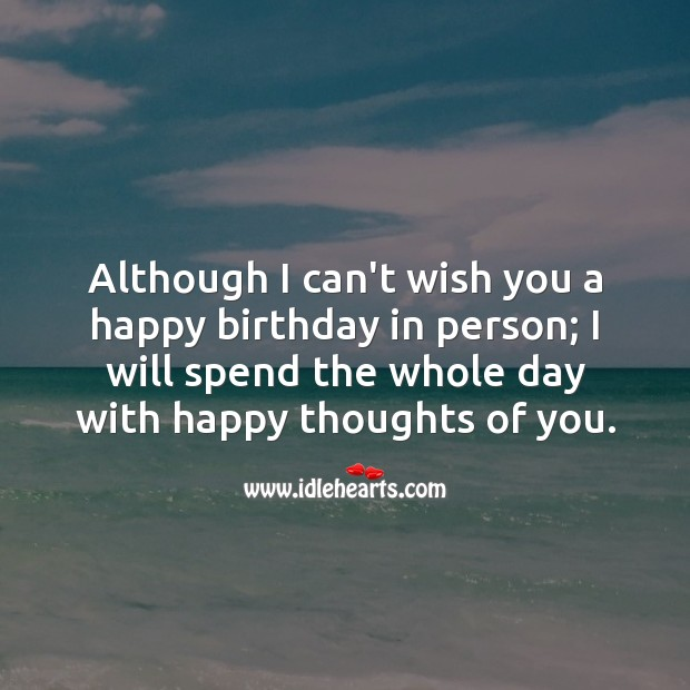 I will spend the whole day with happy thoughts of you. Happy Birthday Wishes Image