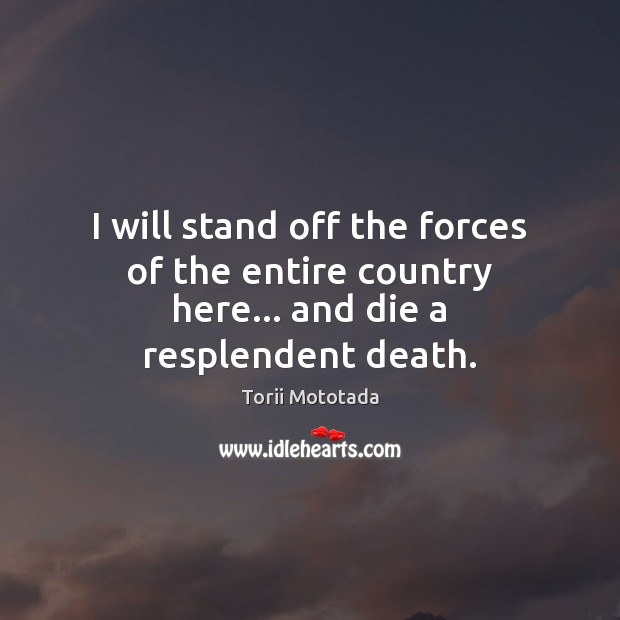 I will stand off the forces of the entire country here… and die a resplendent death. Image