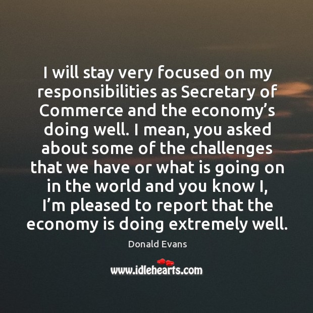 I will stay very focused on my responsibilities as secretary of commerce and the economy's doing well. Donald Evans Picture Quote