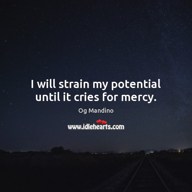 I will strain my potential until it cries for mercy. Og Mandino Picture Quote
