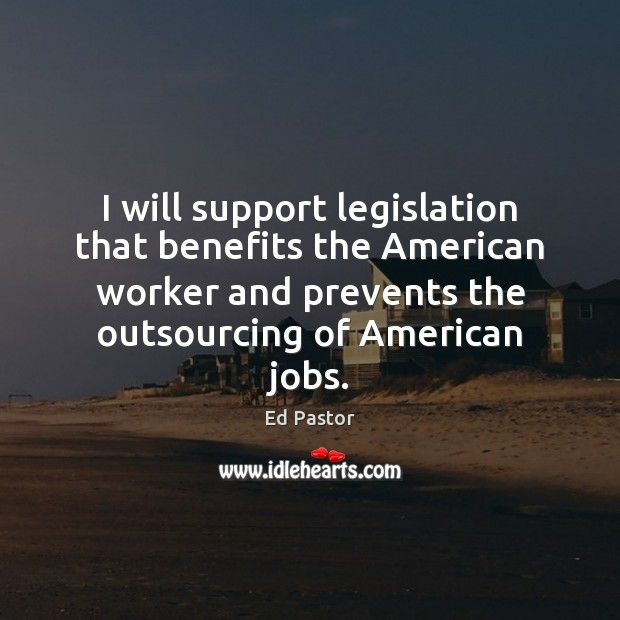 Image, I will support legislation that benefits the American worker and prevents the