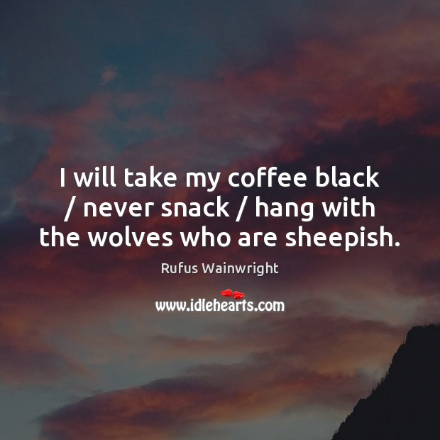 Image, I will take my coffee black / never snack / hang with the wolves who are sheepish.