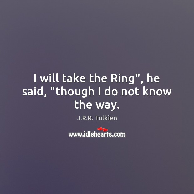 """I will take the Ring"""", he said, """"though I do not know the way. Image"""