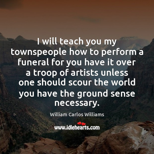 I will teach you my townspeople how to perform a funeral for William Carlos Williams Picture Quote