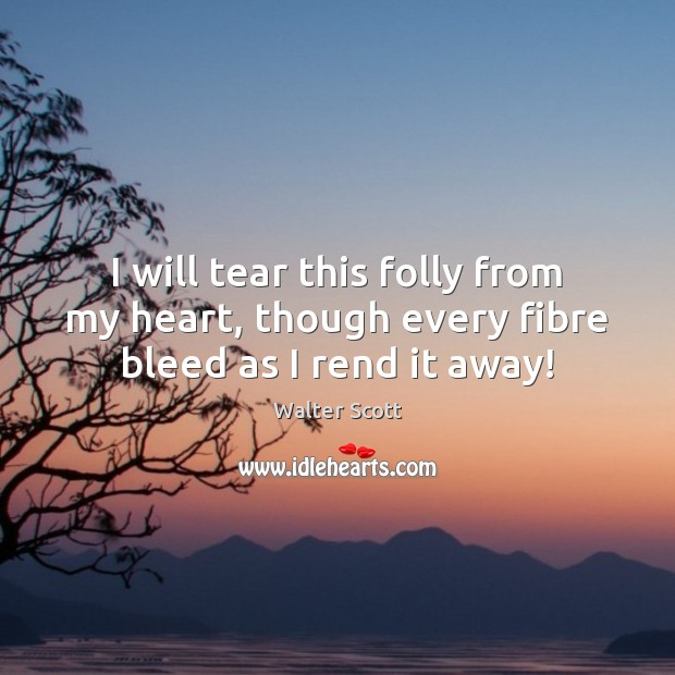 I will tear this folly from my heart, though every fibre bleed as I rend it away! Walter Scott Picture Quote