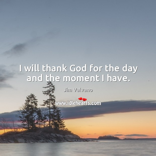 Image, I will thank God for the day and the moment I have.