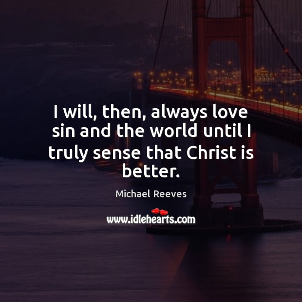 I will, then, always love sin and the world until I truly sense that Christ is better. Michael Reeves Picture Quote