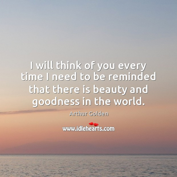 I will think of you every time I need to be reminded Arthur Golden Picture Quote