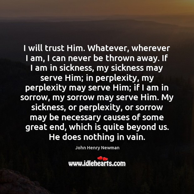 I will trust Him. Whatever, wherever I am, I can never be John Henry Newman Picture Quote