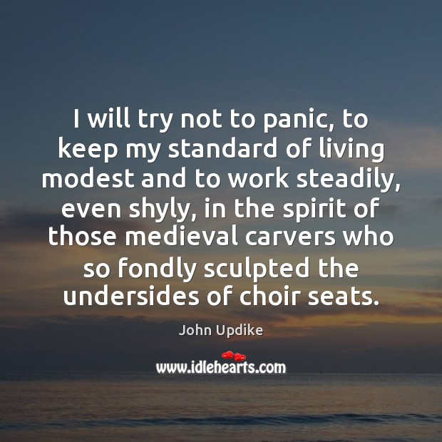 I will try not to panic, to keep my standard of living John Updike Picture Quote