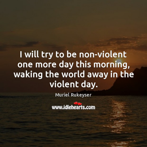 I will try to be non-violent one more day this morning, waking Muriel Rukeyser Picture Quote