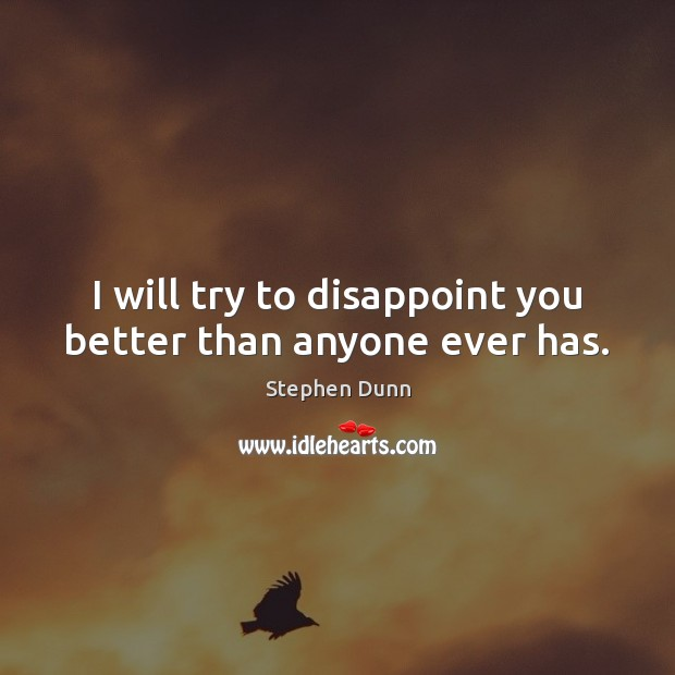 I will try to disappoint you better than anyone ever has. Image