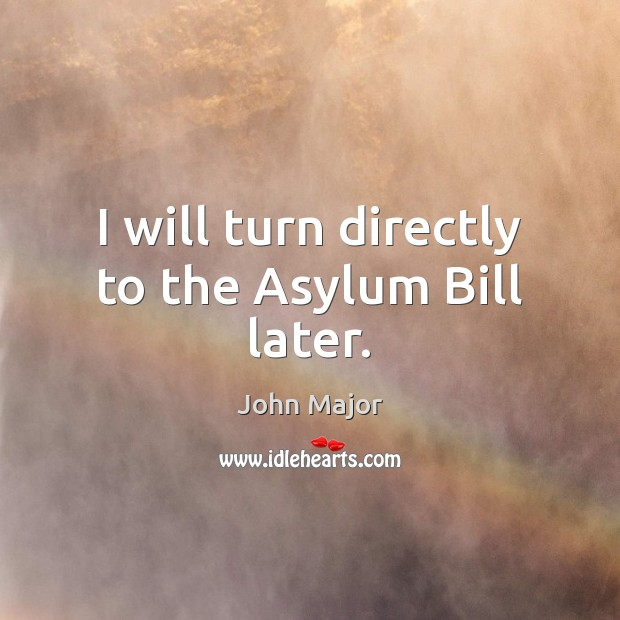 I will turn directly to the Asylum Bill later. John Major Picture Quote