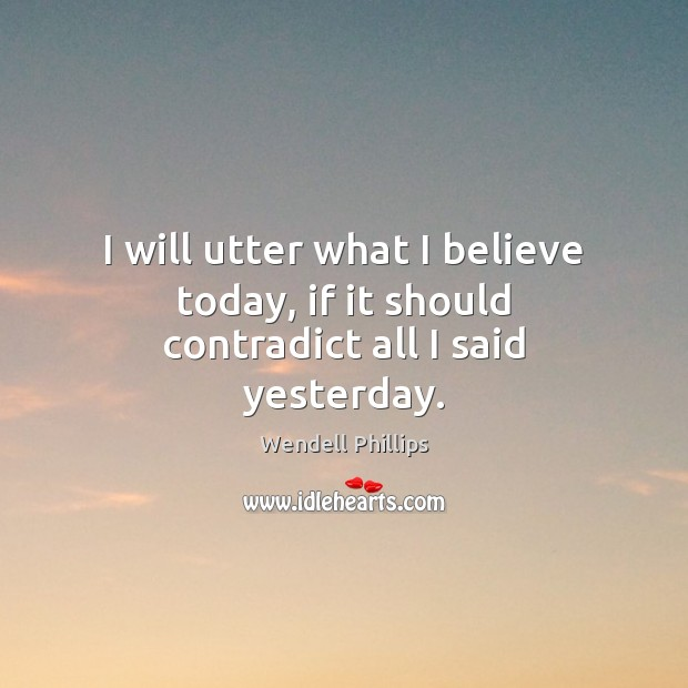 I will utter what I believe today, if it should contradict all I said yesterday. Wendell Phillips Picture Quote