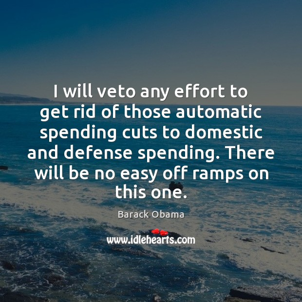 Image, I will veto any effort to get rid of those automatic spending