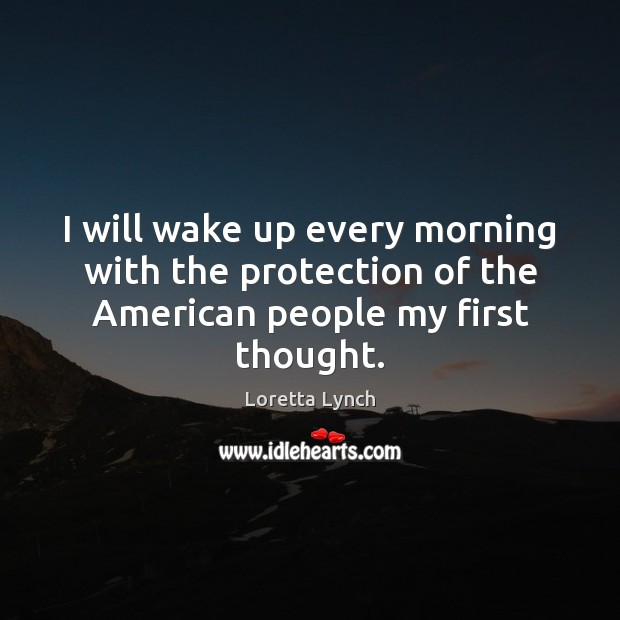 Image, I will wake up every morning with the protection of the American people my first thought.