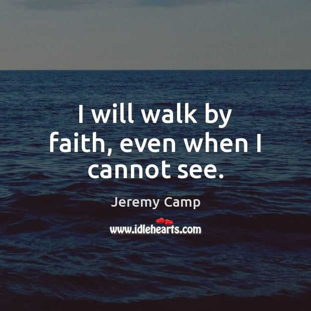 I will walk by faith, even when I cannot see. Image