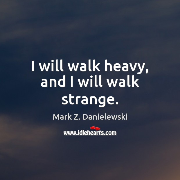 I will walk heavy, and I will walk strange. Mark Z. Danielewski Picture Quote