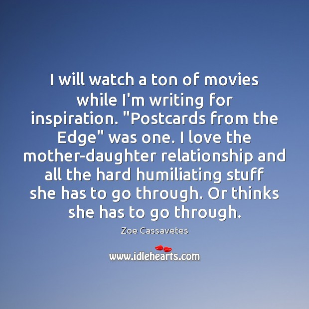 "I will watch a ton of movies while I'm writing for inspiration. "" Zoe Cassavetes Picture Quote"