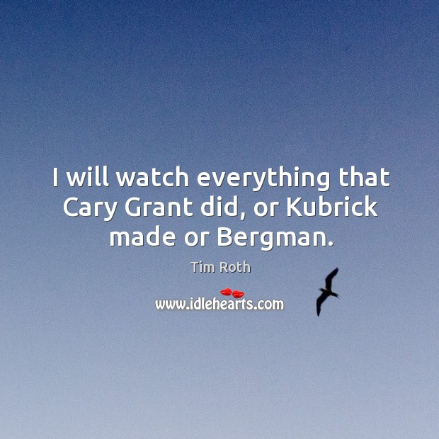 I will watch everything that cary grant did, or kubrick made or bergman. Tim Roth Picture Quote
