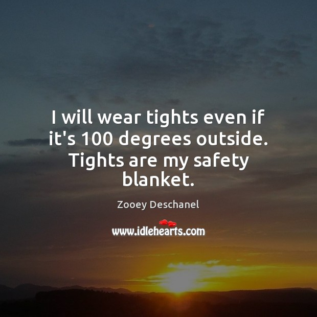 I will wear tights even if it's 100 degrees outside. Tights are my safety blanket. Zooey Deschanel Picture Quote