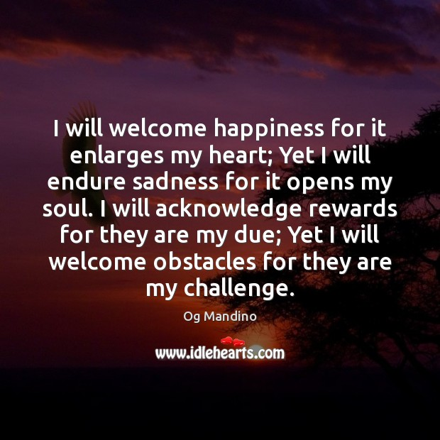I will welcome happiness for it enlarges my heart; Yet I will Image