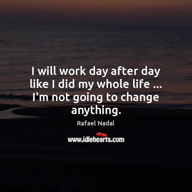 I will work day after day like I did my whole life … I'm not going to change anything. Rafael Nadal Picture Quote