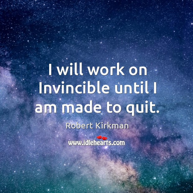 I will work on invincible until I am made to quit. Image