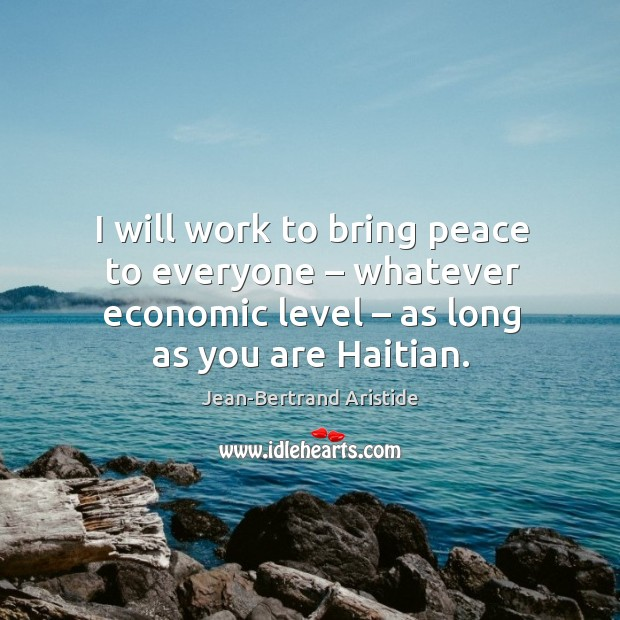 I will work to bring peace to everyone – whatever economic level – as long as you are haitian. Image