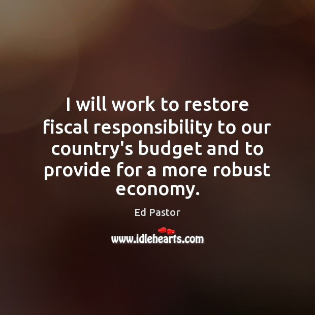 I will work to restore fiscal responsibility to our country's budget and Image