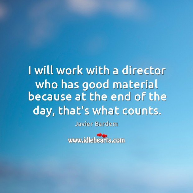 I will work with a director who has good material because at Javier Bardem Picture Quote