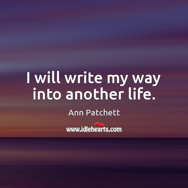 Image, I will write my way into another life.