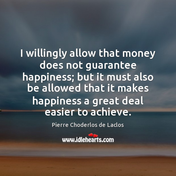 I willingly allow that money does not guarantee happiness; but it must Pierre Choderlos de Laclos Picture Quote