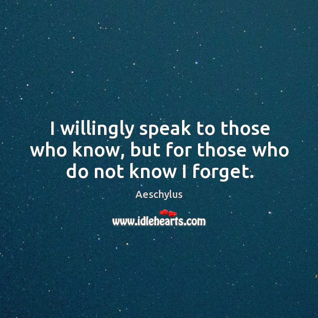 I willingly speak to those who know, but for those who do not know I forget. Image