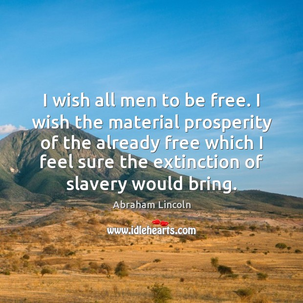 Image, I wish all men to be free. I wish the material prosperity