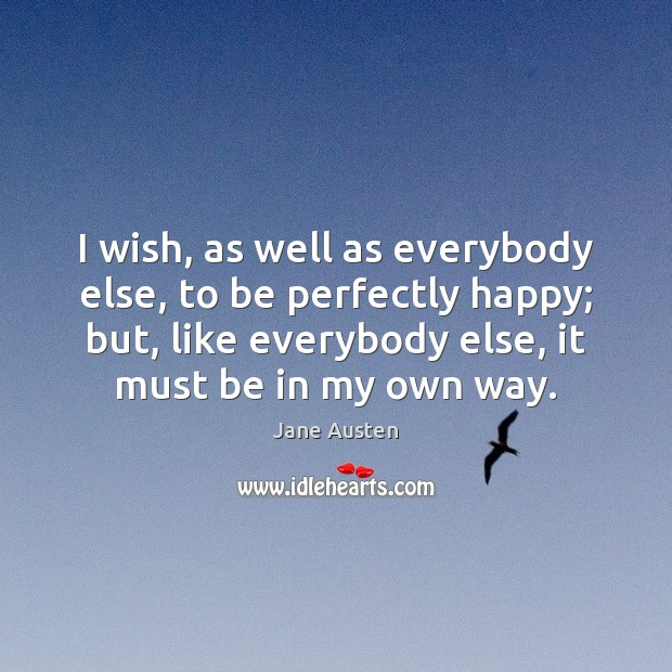 Image, I wish, as well as everybody else, to be perfectly happy; but,