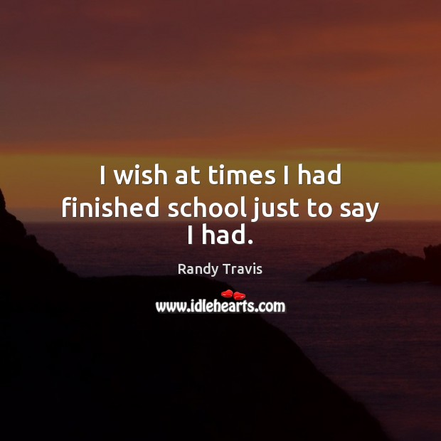 I wish at times I had finished school just to say I had. Randy Travis Picture Quote