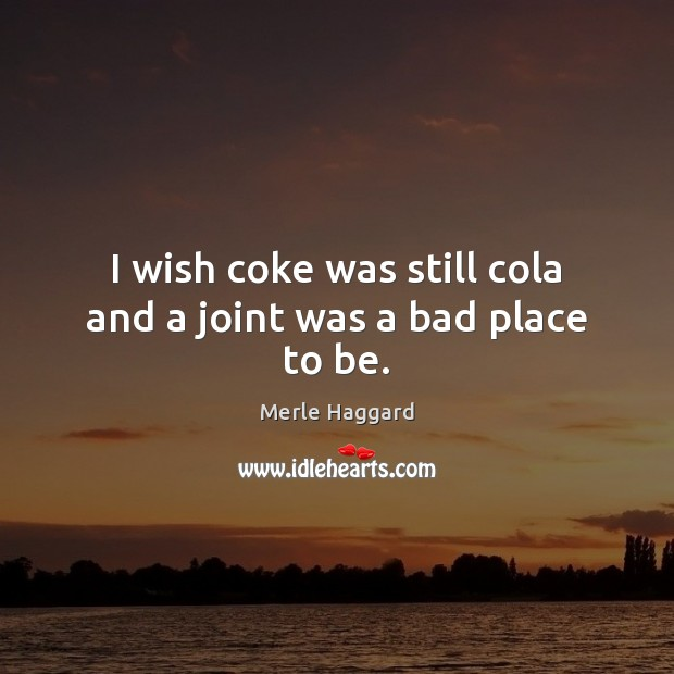 I wish coke was still cola and a joint was a bad place to be. Merle Haggard Picture Quote