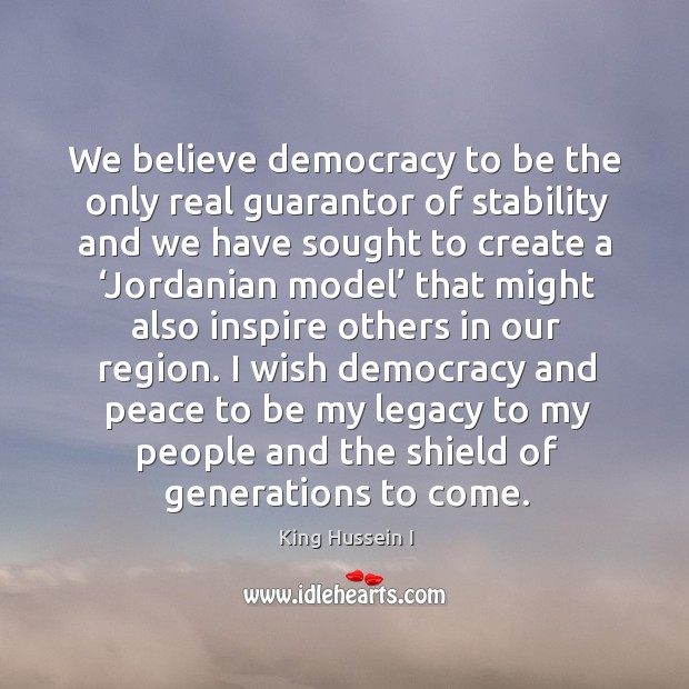 I wish democracy and peace to be my legacy to my people and the shield of generations to come. King Hussein I Picture Quote