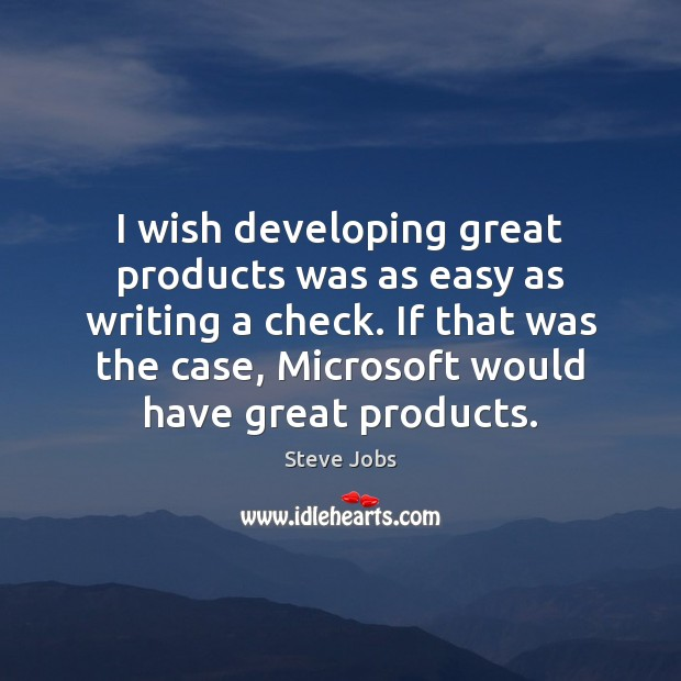 Image, I wish developing great products was as easy as writing a check.