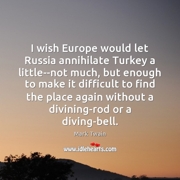 Image, I wish Europe would let Russia annihilate Turkey a little–not much, but