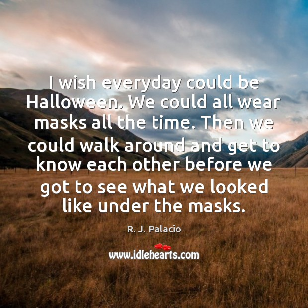 I wish everyday could be Halloween. We could all wear masks all Halloween Quotes Image