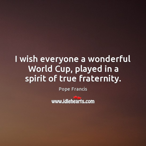 I wish everyone a wonderful World Cup, played in a spirit of true fraternity. Image