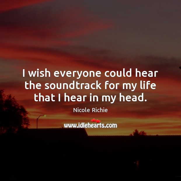 I wish everyone could hear the soundtrack for my life that I hear in my head. Nicole Richie Picture Quote