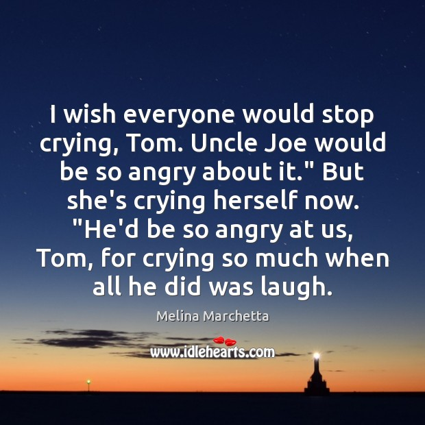 I wish everyone would stop crying, Tom. Uncle Joe would be so Melina Marchetta Picture Quote