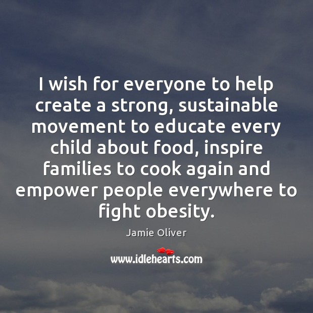 I wish for everyone to help create a strong, sustainable movement to Jamie Oliver Picture Quote
