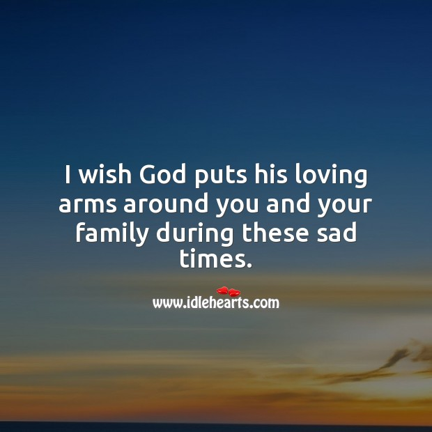 I wish God puts his loving arms around you and your family during these sad times. Stay Safe Quotes Image